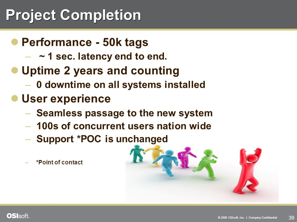 39 © 2008 OSIsoft, Inc. | Company Confidential Performance - 50k tags – ~ 1 sec. latency end to end. Uptime 2 years and counting –0 downtime on all sy