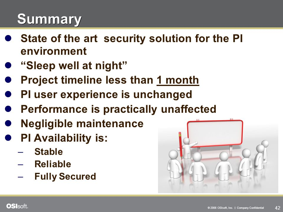 "42 © 2008 OSIsoft, Inc. | Company Confidential State of the art security solution for the PI environment ""Sleep well at night"" Project timeline less t"