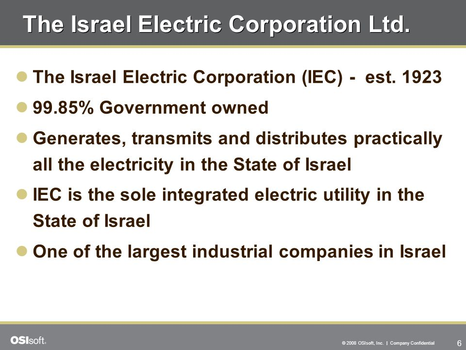 6 © 2008 OSIsoft, Inc. | Company Confidential The Israel Electric Corporation Ltd. The Israel Electric Corporation (IEC) - est. 1923 99.85% Government