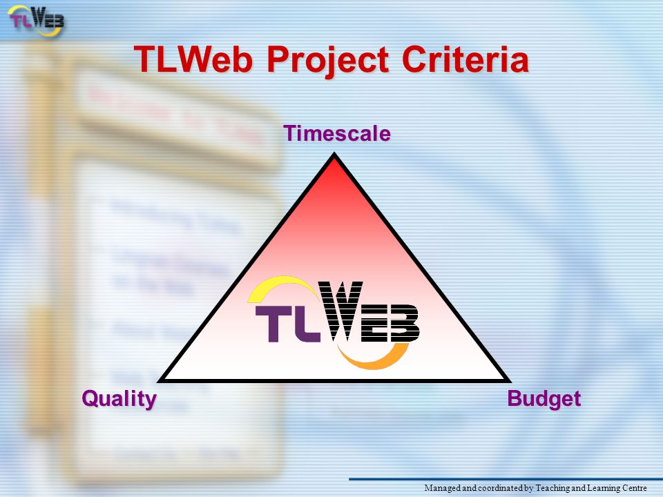 TLWeb Project Overview An easy-to-use web-based T&L interface Managed and coordinated by Teaching and Learning Centre Workshops to train teachers to use the system to deliver materials and encourage interaction with and between students Training workshops and hands-on web-based development projects to empower students An online resource library of multimedia materials for course web sites