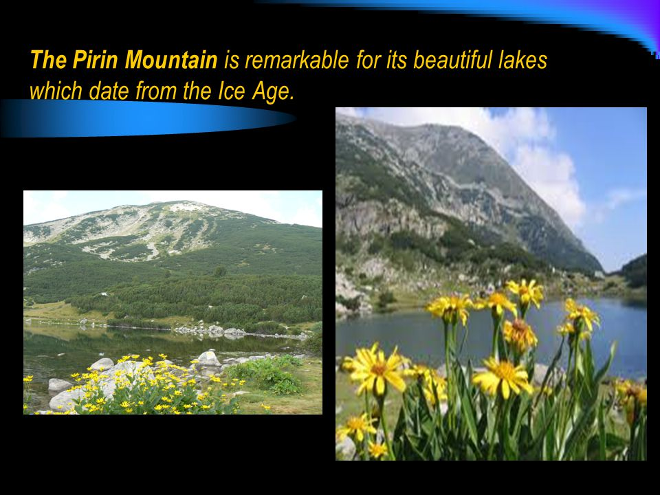 The Pirin Mountain is remarkable for its beautiful lakes which date from the Ice Age.