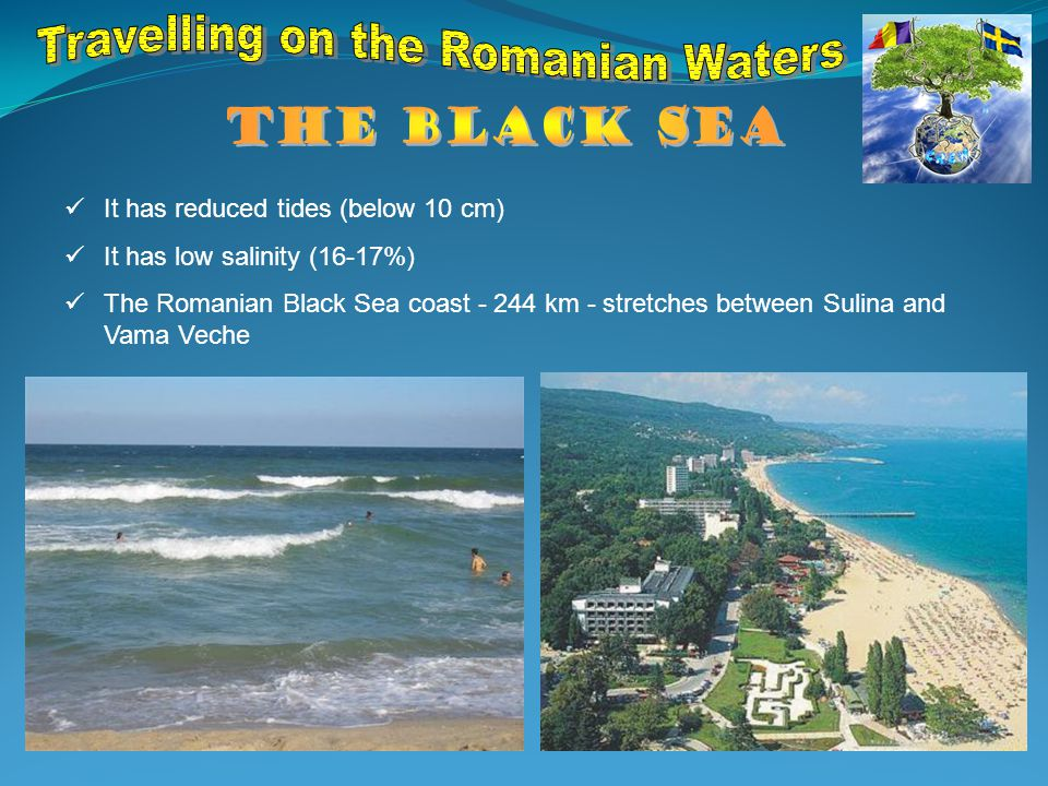 It has reduced tides (below 10 cm) It has low salinity (16-17%) The Romanian Black Sea coast - 244 km - stretches between Sulina and Vama Veche