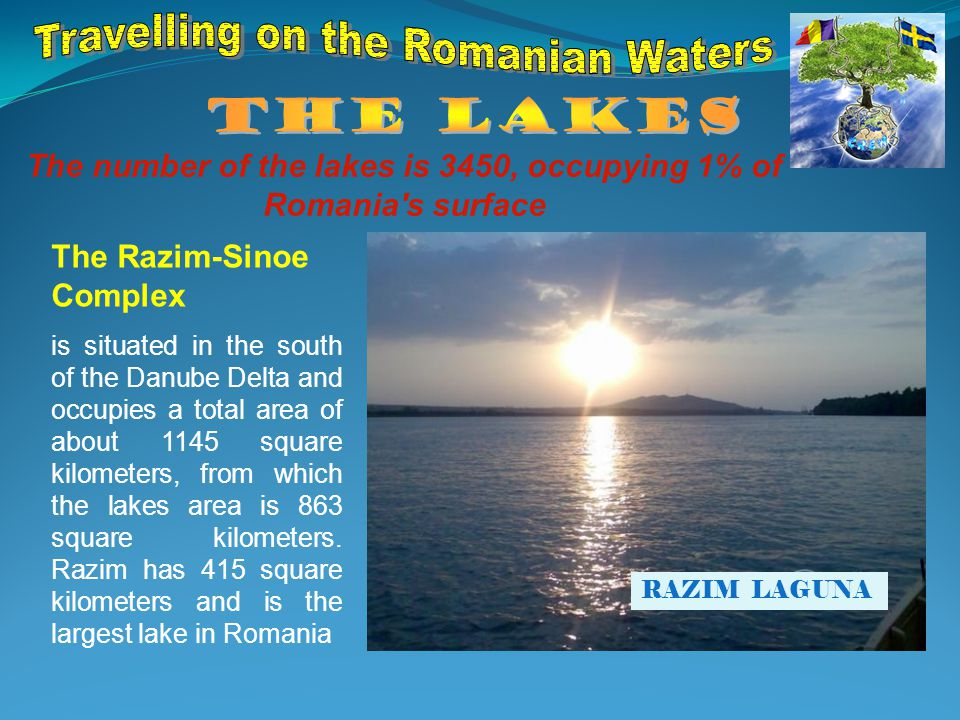 The number of the lakes is 3450, occupying 1% of Romania s surface The Razim-Sinoe Complex is situated in the south of the Danube Delta and occupies a total area of about 1145 square kilometers, from which the lakes area is 863 square kilometers.