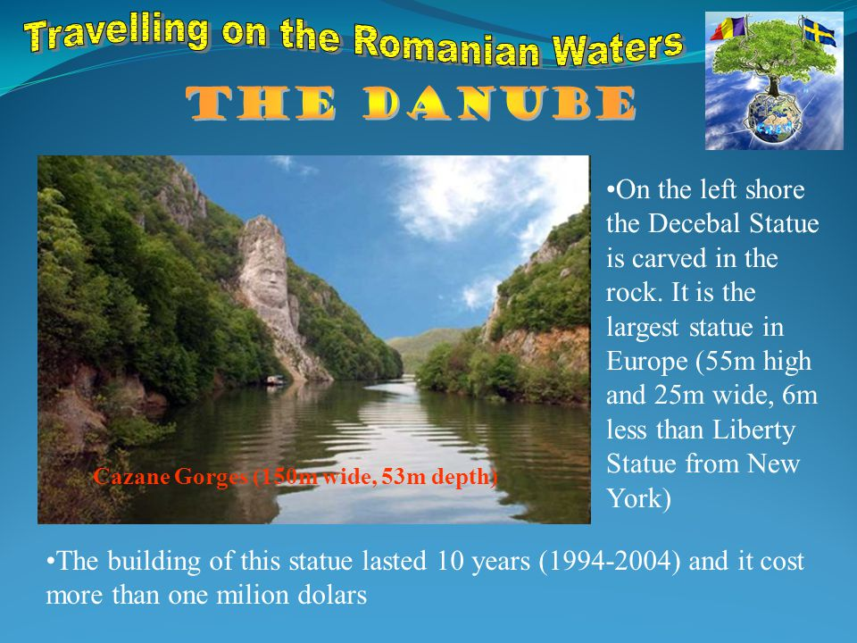 Cazane Gorges (150m wide, 53m depth) On the left shore the Decebal Statue is carved in the rock.