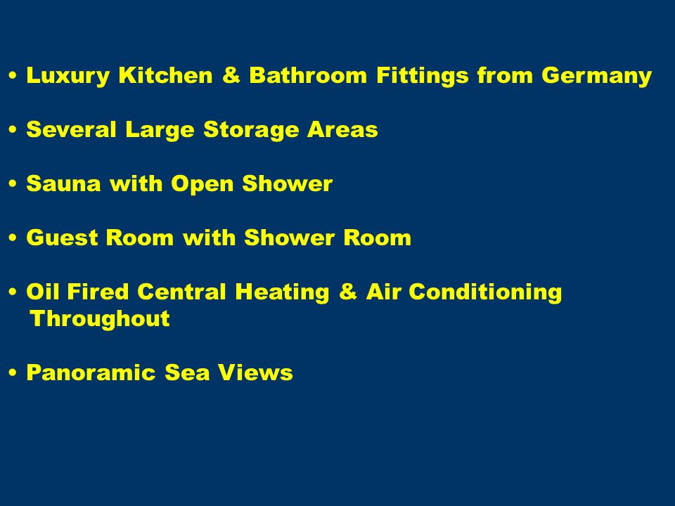 Luxury Kitchen & Bathroom Fittings from Germany Several Large Storage Areas Sauna with Open Shower Guest Room with Shower Room Oil Fired Central Heating & Air Conditioning Throughout Panoramic Sea Views