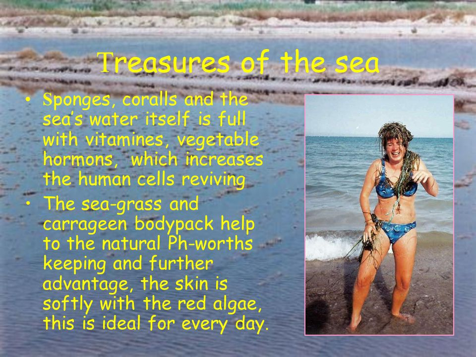 T reasures of the sea S ponges, coralls and the sea's water itself is full with vitamines, vegetable hormons, which increases the human cells reviving