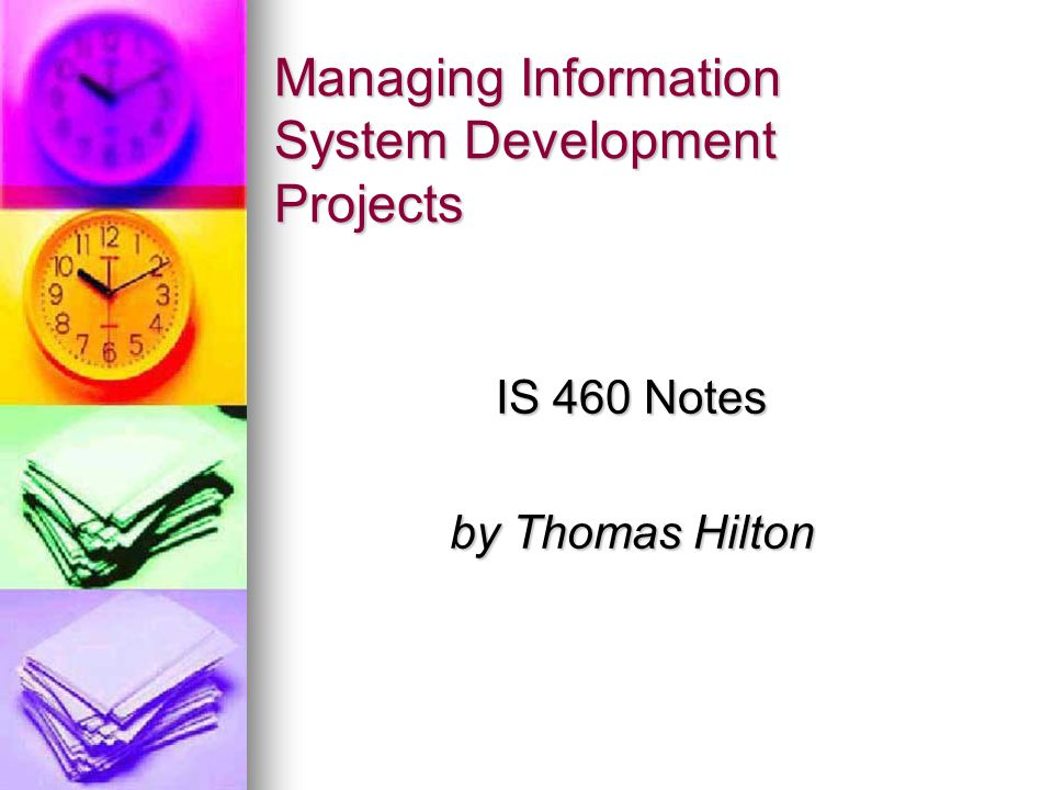 Managing Information System Development Projects IS 460 Notes by Thomas Hilton