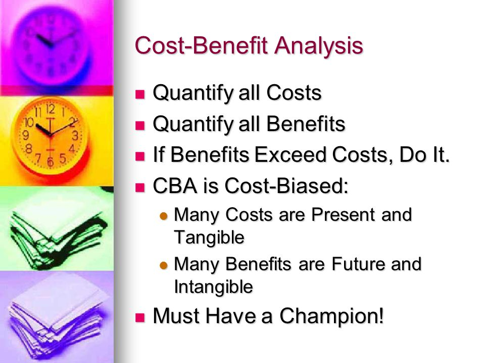 Cost-Benefit Analysis Quantify all Costs Quantify all Costs Quantify all Benefits Quantify all Benefits If Benefits Exceed Costs, Do It.