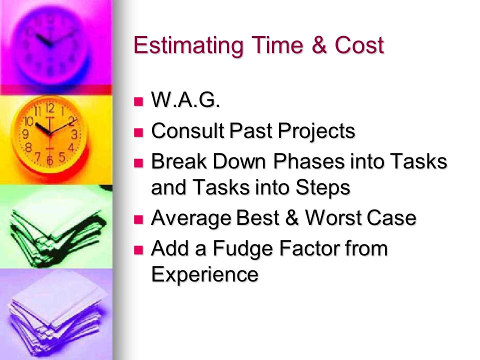 Estimating Time & Cost W.A.G. W.A.G. Consult Past Projects Consult Past Projects Break Down Phases into Tasks and Tasks into Steps Break Down Phases i