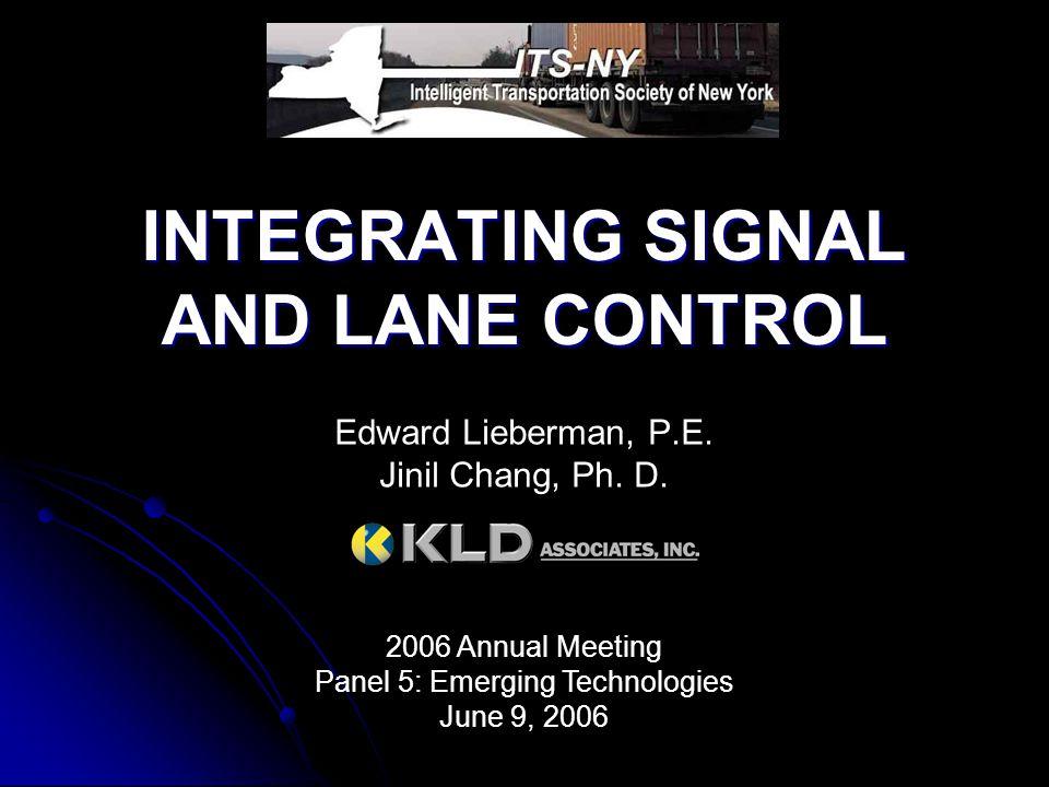 INTEGRATING SIGNAL AND LANE CONTROL Edward Lieberman, P.E. Jinil Chang, Ph. D. 2006 Annual Meeting Panel 5: Emerging Technologies June 9, 2006