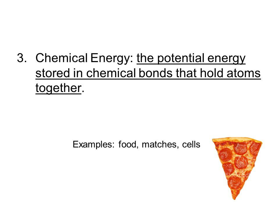3.Chemical Energy: the potential energy stored in chemical bonds that hold atoms together.