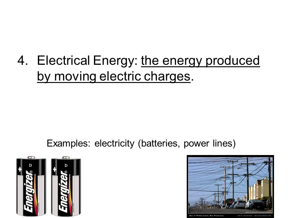 4.Electrical Energy: the energy produced by moving electric charges.