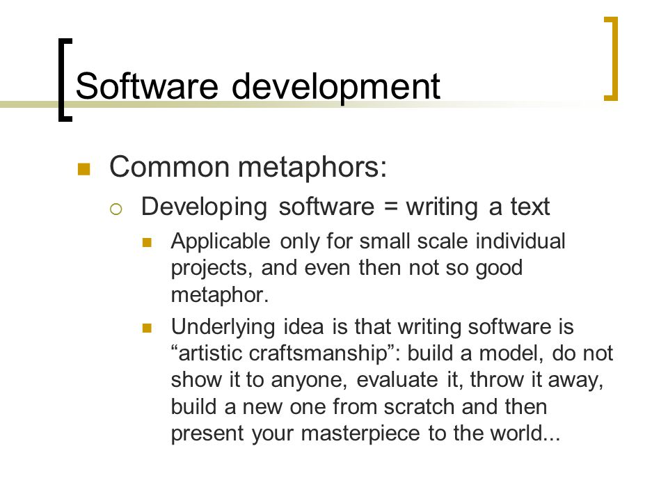 Software development Common metaphors:  Developing software = writing a text Applicable only for small scale individual projects, and even then not s