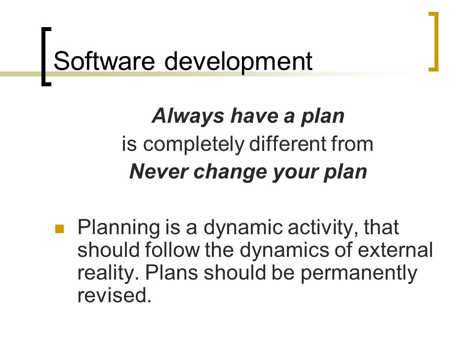 Software development Always have a plan is completely different from Never change your plan Planning is a dynamic activity, that should follow the dynamics of external reality.