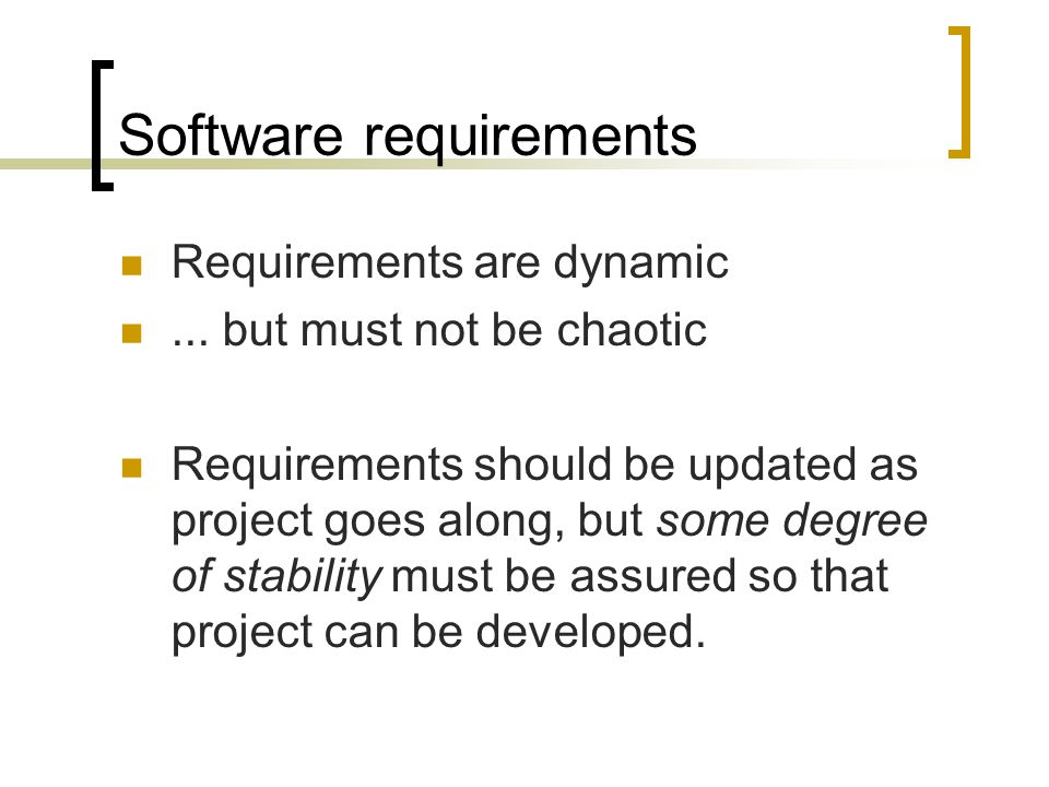 Software requirements Requirements are dynamic... but must not be chaotic Requirements should be updated as project goes along, but some degree of sta
