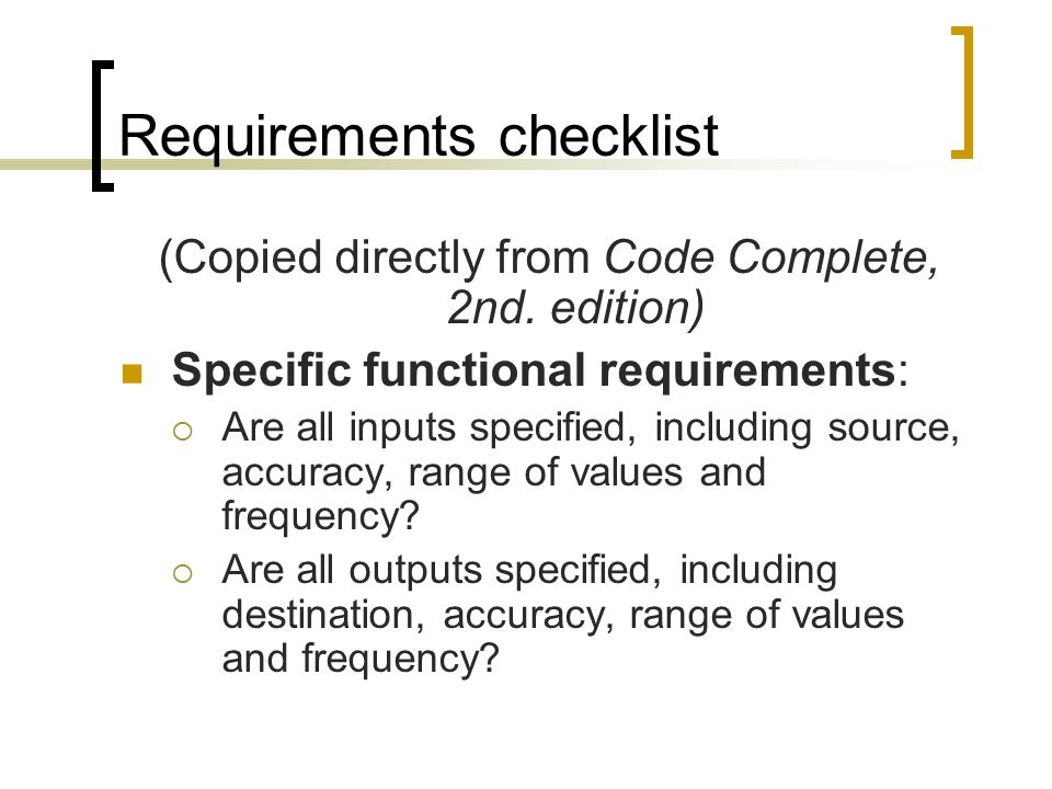 Requirements checklist (Copied directly from Code Complete, 2nd. edition) Specific functional requirements:  Are all inputs specified, including sour