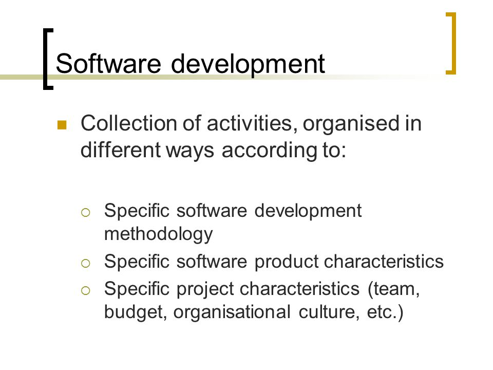 Software development Collection of activities, organised in different ways according to:  Specific software development methodology  Specific softwa