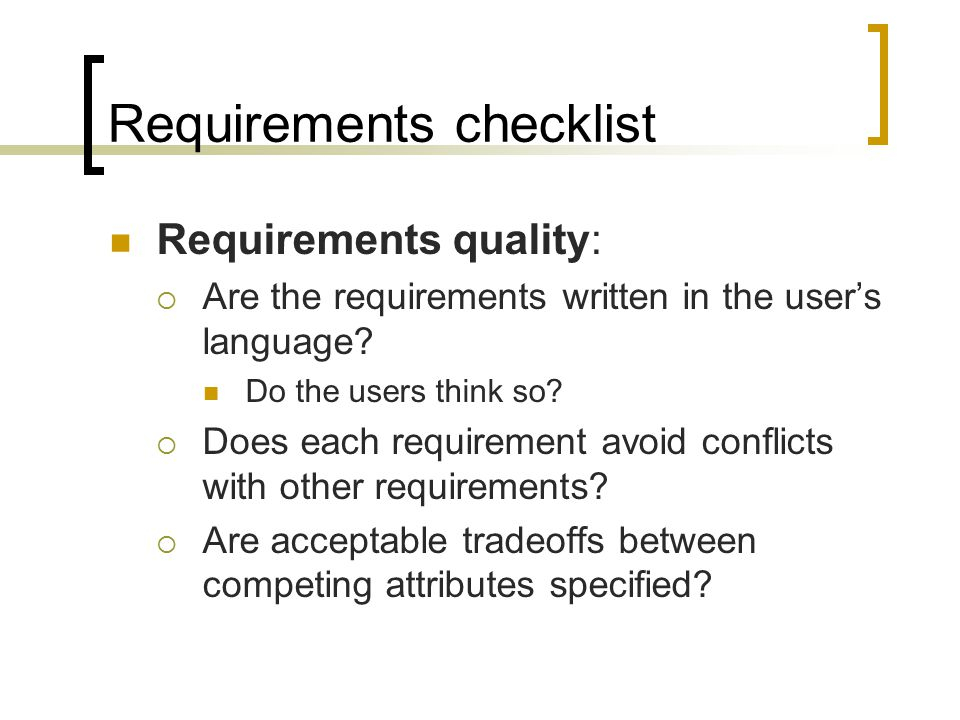 Requirements checklist Requirements quality:  Are the requirements written in the user's language? Do the users think so?  Does each requirement avo