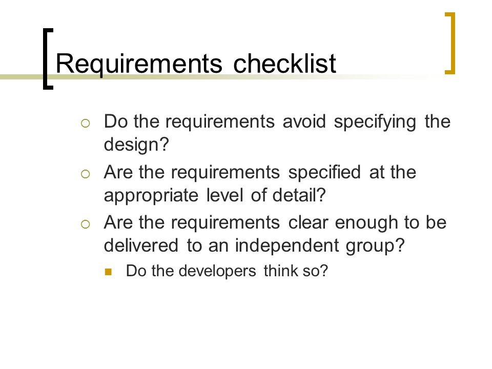 Requirements checklist  Do the requirements avoid specifying the design?  Are the requirements specified at the appropriate level of detail?  Are t