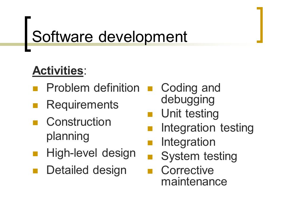 Software development Activities: Problem definition Requirements Construction planning High-level design Detailed design Coding and debugging Unit testing Integration testing Integration System testing Corrective maintenance