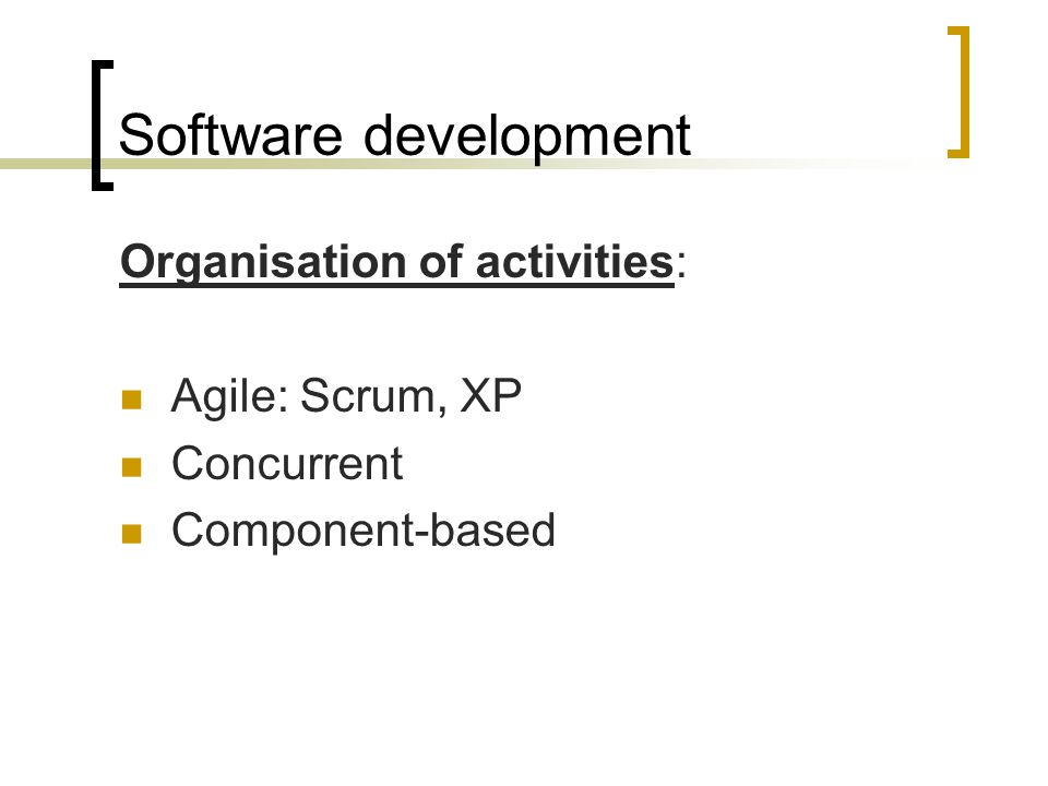 Software development Organisation of activities: Agile: Scrum, XP Concurrent Component-based