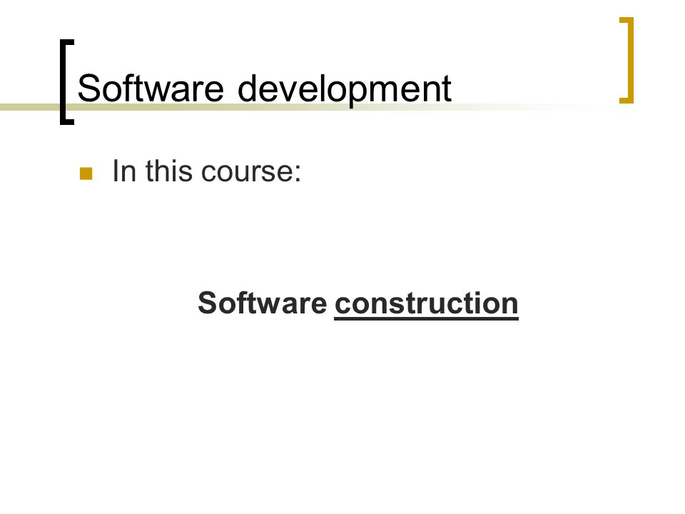 Software development In this course: Software construction