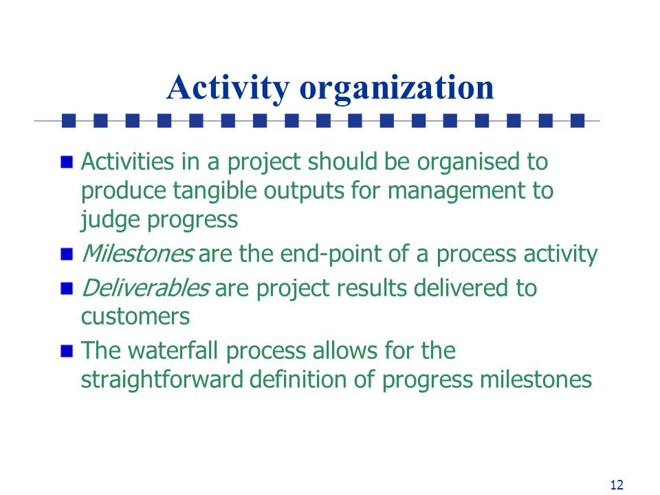 12 Activity organization Activities in a project should be organised to produce tangible outputs for management to judge progress Milestones are the end-point of a process activity Deliverables are project results delivered to customers The waterfall process allows for the straightforward definition of progress milestones