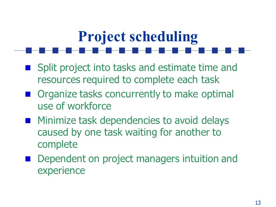13 Project scheduling Split project into tasks and estimate time and resources required to complete each task Organize tasks concurrently to make optimal use of workforce Minimize task dependencies to avoid delays caused by one task waiting for another to complete Dependent on project managers intuition and experience