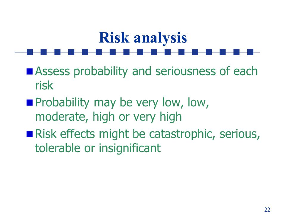 22 Risk analysis Assess probability and seriousness of each risk Probability may be very low, low, moderate, high or very high Risk effects might be catastrophic, serious, tolerable or insignificant
