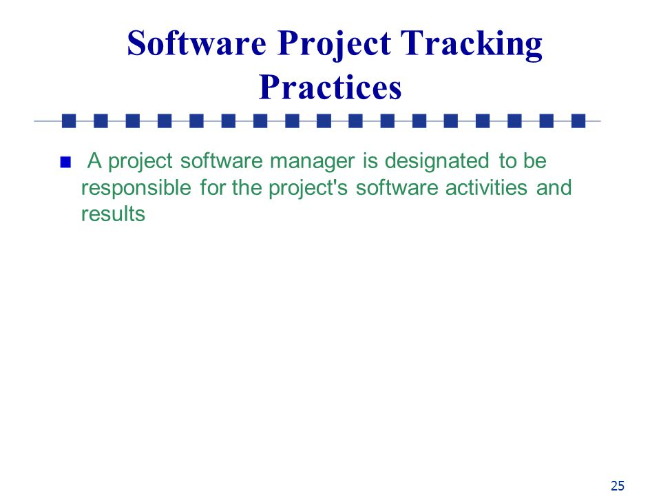 25 Software Project Tracking Practices A project software manager is designated to be responsible for the project s software activities and results