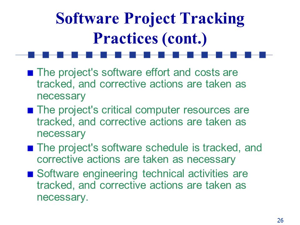 26 Software Project Tracking Practices (cont.) The project s software effort and costs are tracked, and corrective actions are taken as necessary The project s critical computer resources are tracked, and corrective actions are taken as necessary The project s software schedule is tracked, and corrective actions are taken as necessary Software engineering technical activities are tracked, and corrective actions are taken as necessary.