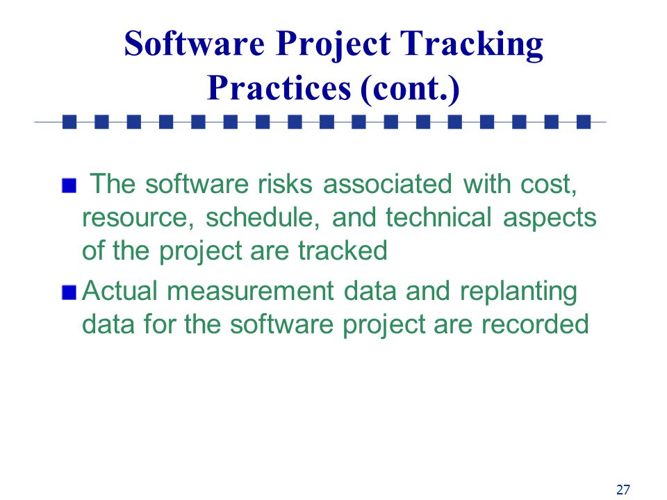 27 Software Project Tracking Practices (cont.) The software risks associated with cost, resource, schedule, and technical aspects of the project are tracked Actual measurement data and replanting data for the software project are recorded