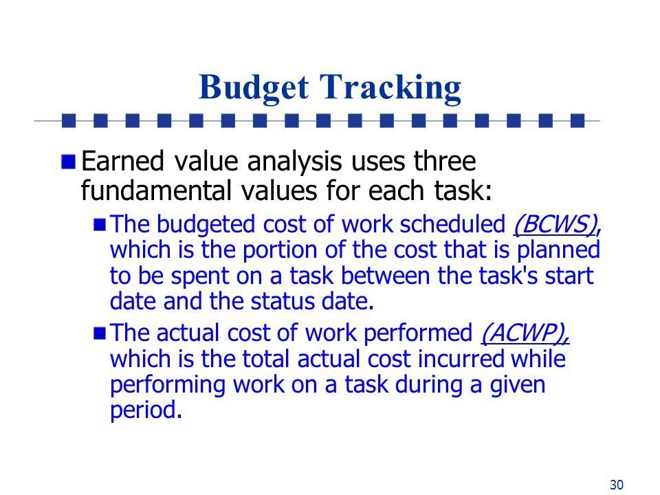 30 Budget Tracking Earned value analysis uses three fundamental values for each task: The budgeted cost of work scheduled (BCWS), which is the portion of the cost that is planned to be spent on a task between the task s start date and the status date.