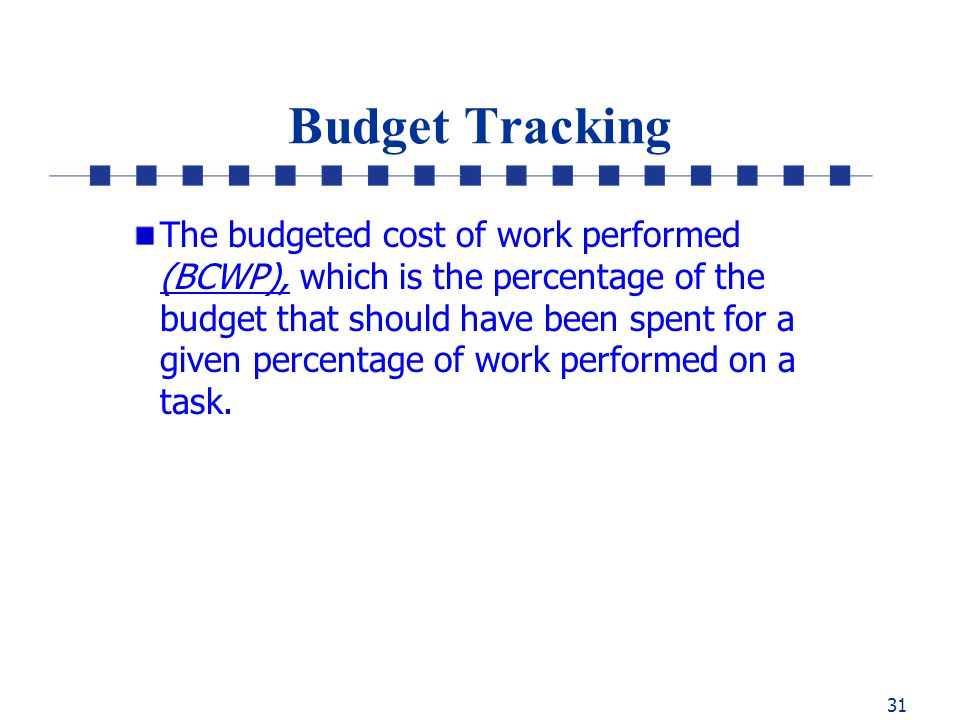 31 Budget Tracking The budgeted cost of work performed (BCWP), which is the percentage of the budget that should have been spent for a given percentage of work performed on a task.