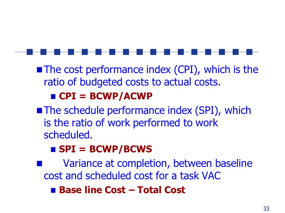 33 The cost performance index (CPI), which is the ratio of budgeted costs to actual costs.