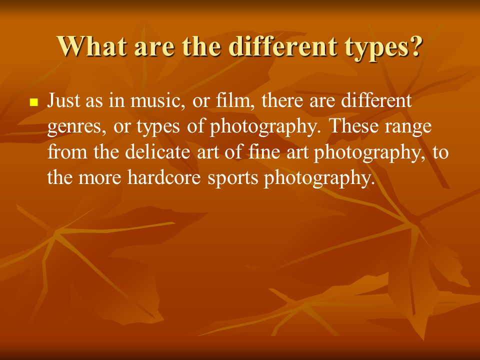 What are the different types? Just as in music, or film, there are different genres, or types of photography. These range from the delicate art of fin