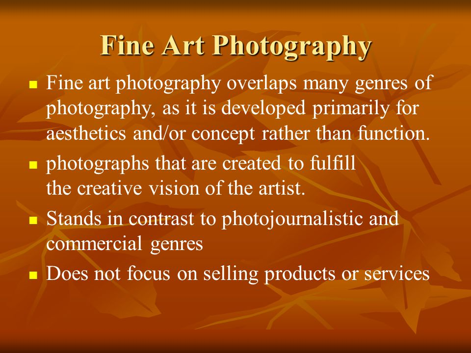Fine Art Photography Fine art photography overlaps many genres of photography, as it is developed primarily for aesthetics and/or concept rather than