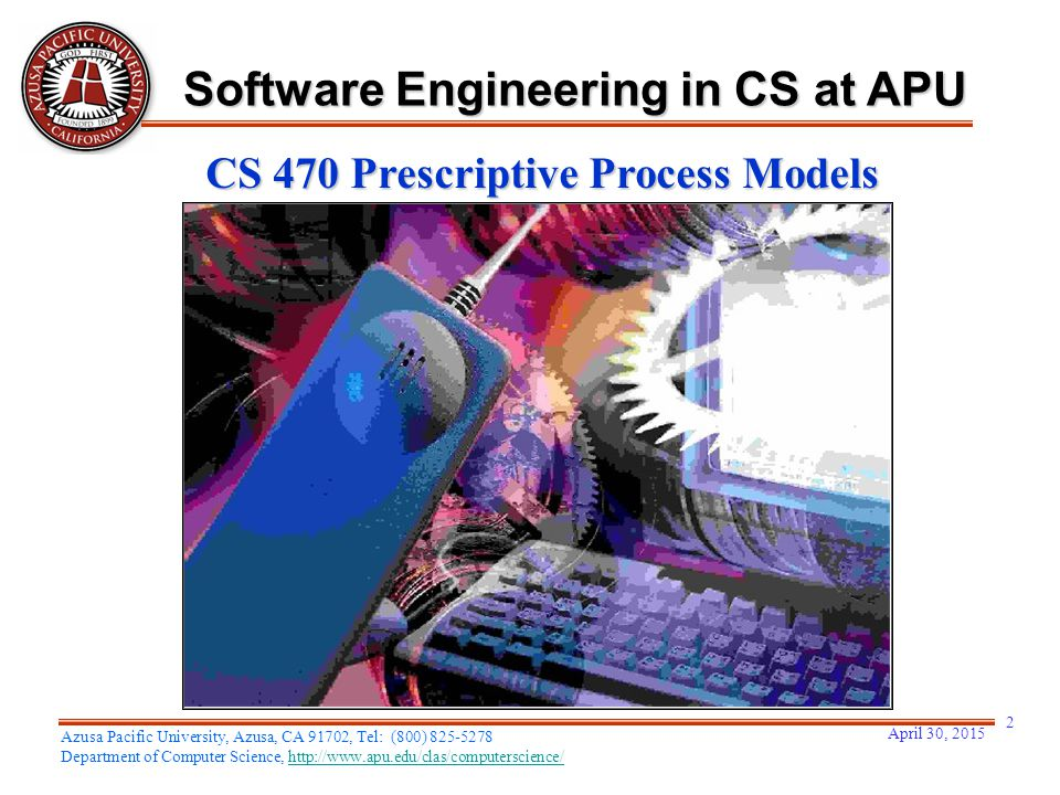 April 30, 2015 2 Azusa Pacific University, Azusa, CA 91702, Tel: (800) 825-5278 Department of Computer Science, http://www.apu.edu/clas/computerscience/http://www.apu.edu/clas/computerscience/ Software Engineering in CS at APU CS 470 Prescriptive Process Models
