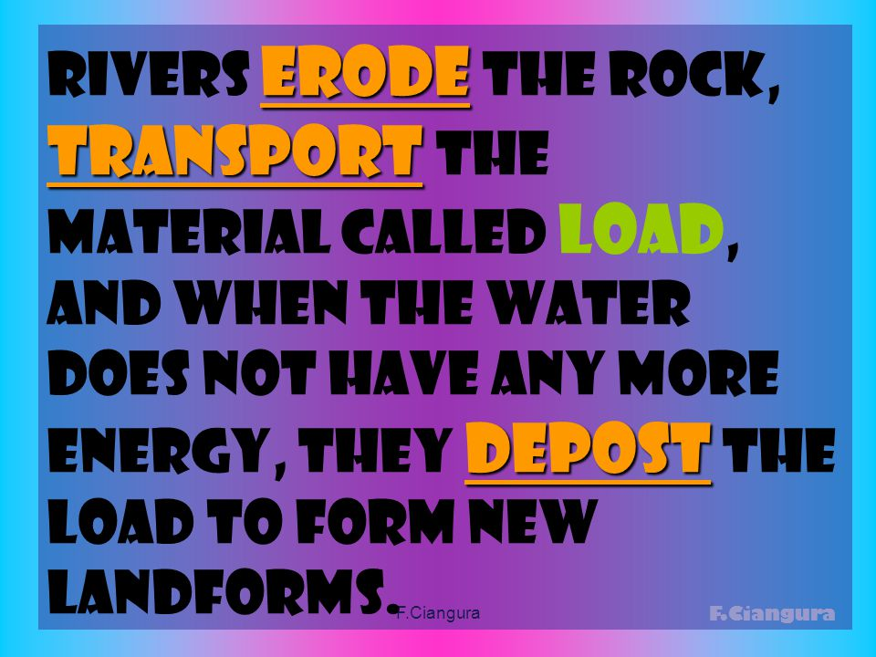 erode Rivers erode the rock, transport depost transport the material called load, and when the water does not have any More energy, they depost the load to form new landforms.