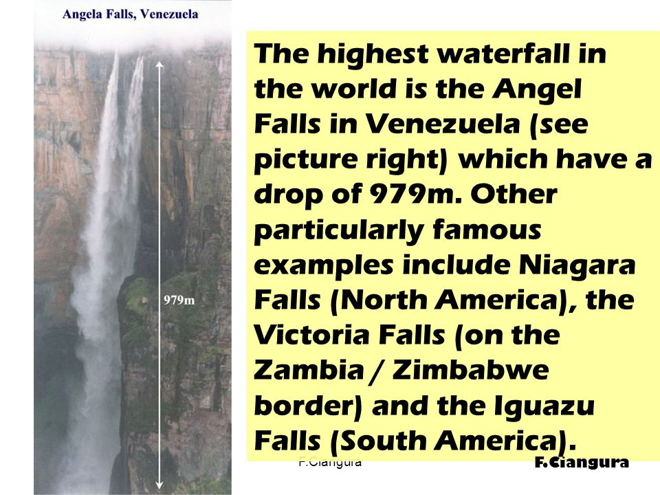 The highest waterfall in the world is the Angel Falls in Venezuela (see picture right) which have a drop of 979m.
