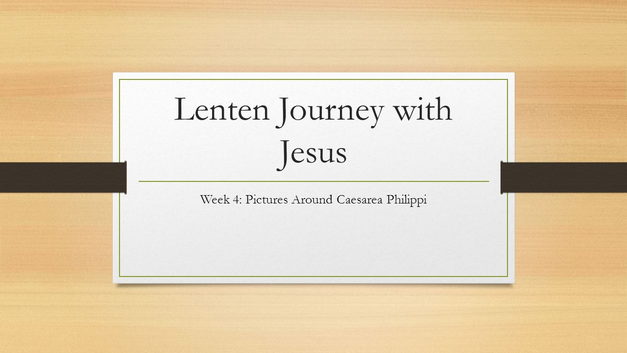 Lenten Journey with Jesus Week 4: Pictures Around Caesarea Philippi