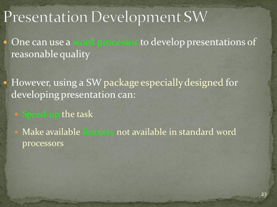 One can use a word processor to develop presentations of reasonable quality However, using a SW package especially designed for developing presentation can: Speed-up the task Make available features not available in standard word processors 23