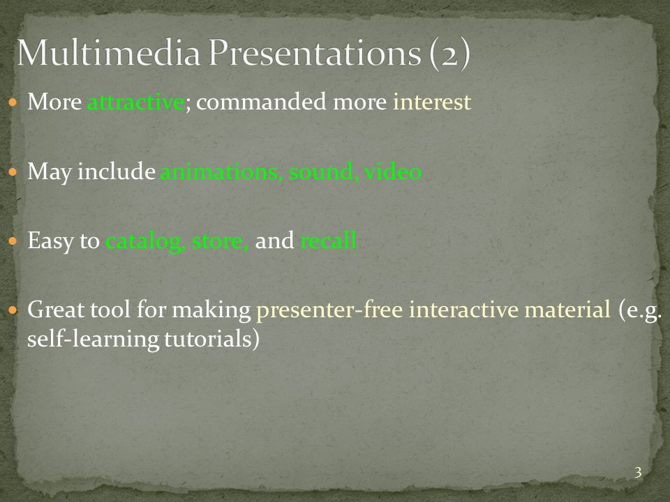 More attractive; commanded more interest May include animations, sound, video Easy to catalog, store, and recall Great tool for making presenter-free interactive material (e.g.