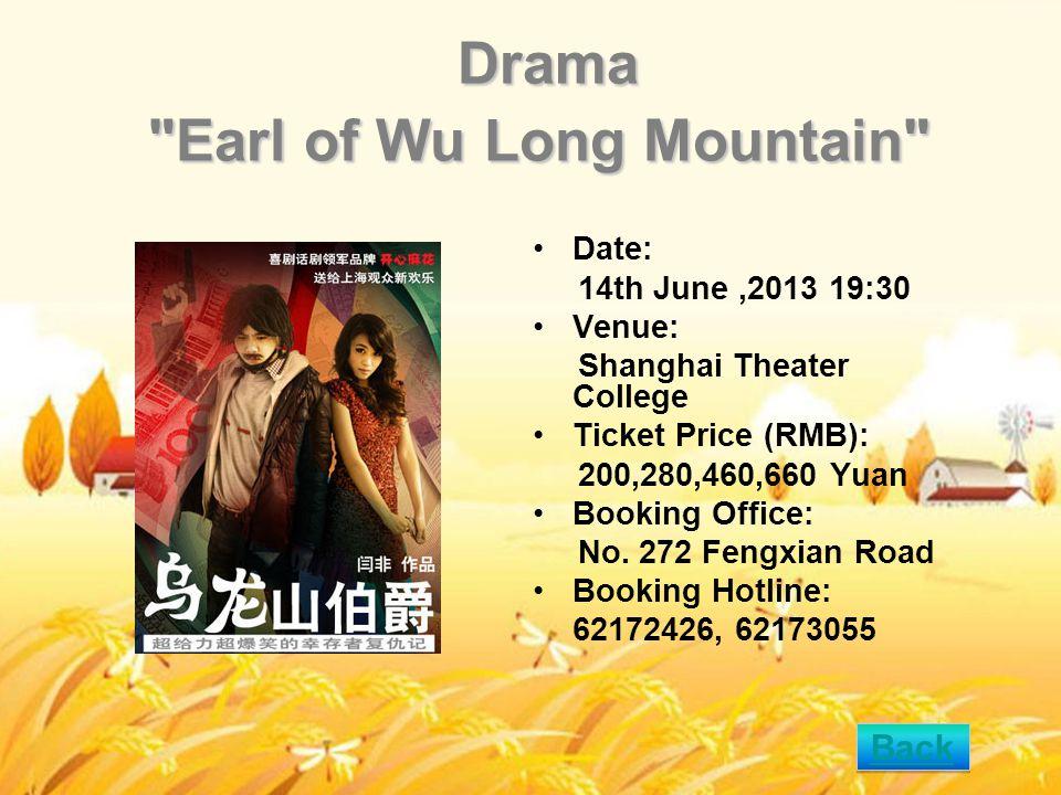 Drama Earl of Wu Long Mountain Drama Earl of Wu Long Mountain Date: 14th June,2013 19:30 Venue: Shanghai Theater College Ticket Price (RMB): 200,280,460,660 Yuan Booking Office: No.