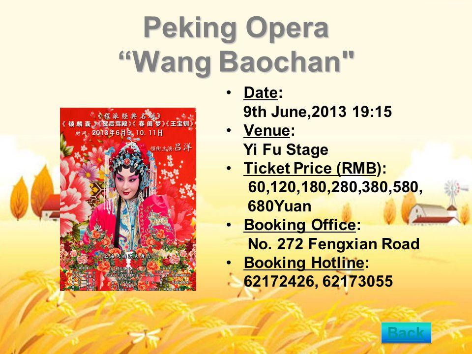 Peking Opera Wang Baochan Date: 9th June,2013 19:15 Venue: Yi Fu Stage Ticket Price (RMB): 60,120,180,280,380,580, 680Yuan Booking Office: No.