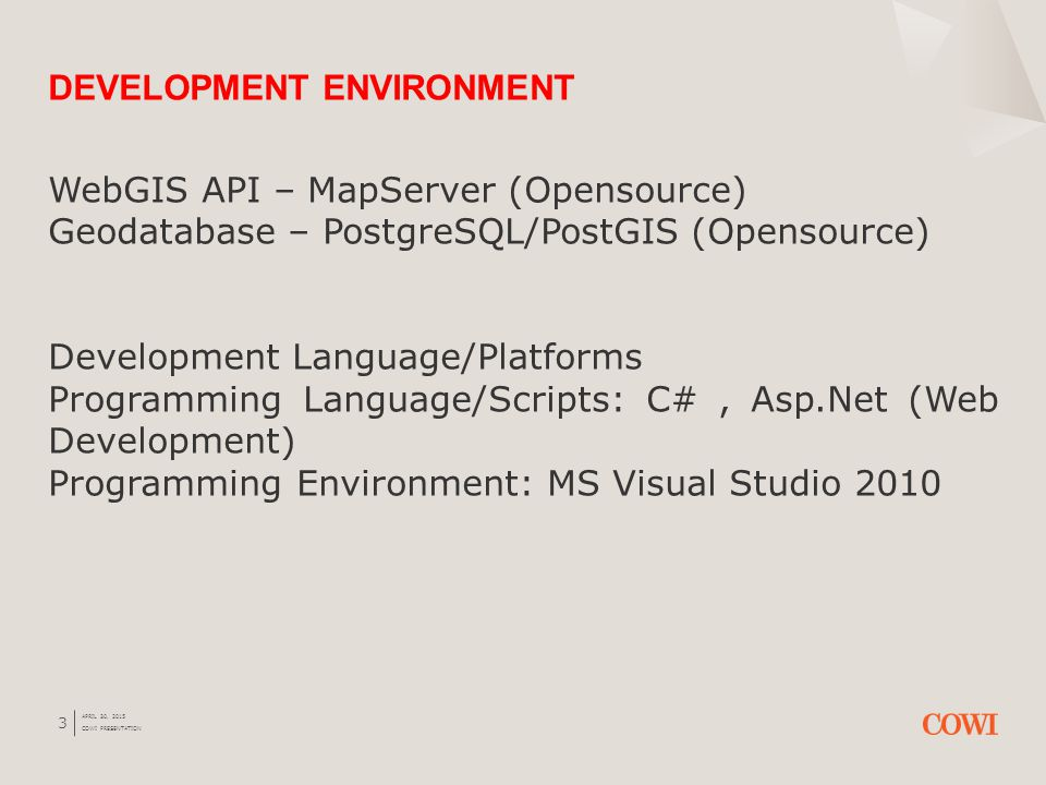3 WebGIS API – MapServer (Opensource) Geodatabase – PostgreSQL/PostGIS (Opensource) Development Language/Platforms Programming Language/Scripts: C#, Asp.Net (Web Development) Programming Environment: MS Visual Studio 2010 DEVELOPMENT ENVIRONMENT APRIL 30, 2015 COWI PRESENTATION