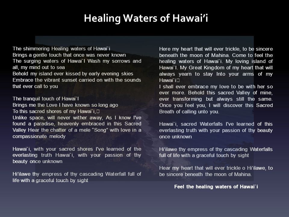 The shimmering Healing waters of Hawai`i Brings a gentle touch that once was never known The surging waters of Hawai`I Wash my sorrows and all, my min