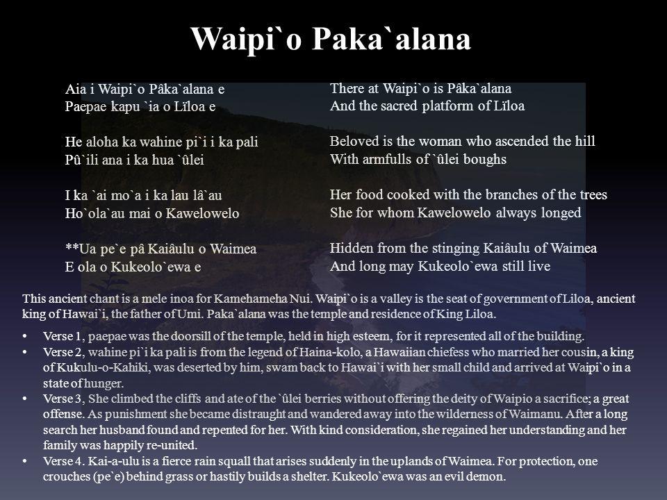Aia i Waipi`o Pâka`alana e Paepae kapu `ia o Lïloa e He aloha ka wahine pi`i i ka pali Pû`ili ana i ka hua `ûlei I ka `ai mo`a i ka lau lâ`au Ho`ola`a