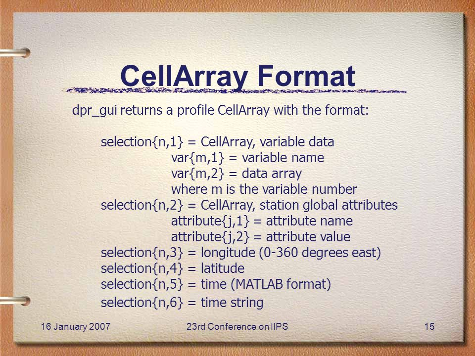 16 January 200723rd Conference on IIPS15 CellArray Format dpr_gui returns a profile CellArray with the format: selection{n,1} = CellArray, variable data var{m,1} = variable name var{m,2} = data array where m is the variable number selection{n,2} = CellArray, station global attributes attribute{j,1} = attribute name attribute{j,2} = attribute value selection{n,3} = longitude (0-360 degrees east) selection{n,4} = latitude selection{n,5} = time (MATLAB format) selection{n,6} = time string