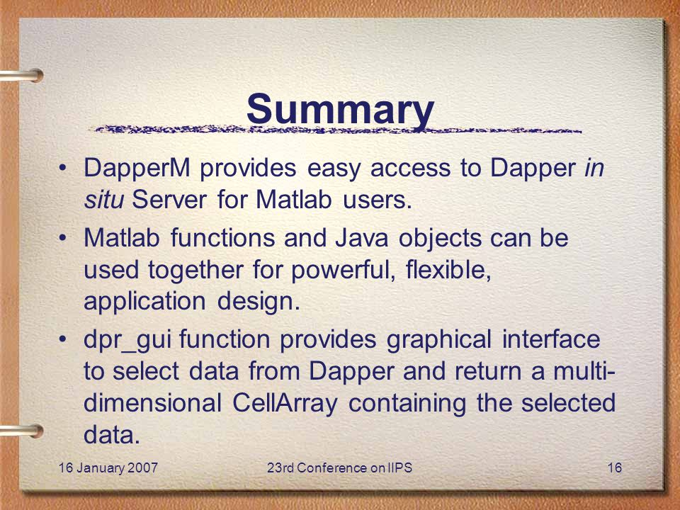 16 January 200723rd Conference on IIPS16 Summary DapperM provides easy access to Dapper in situ Server for Matlab users.